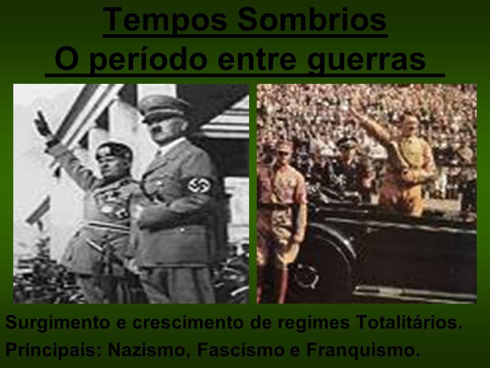 Tempos Sombrios O período entre guerras Surgimento e crescimento de regimes Totalitários. Principais: Nazismo, Fascismo e Franquismo.