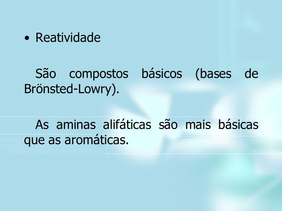 Reatividade São compostos básicos (bases de Brönsted-Lowry). As aminas alifáticas são mais básicas que as aromáticas.