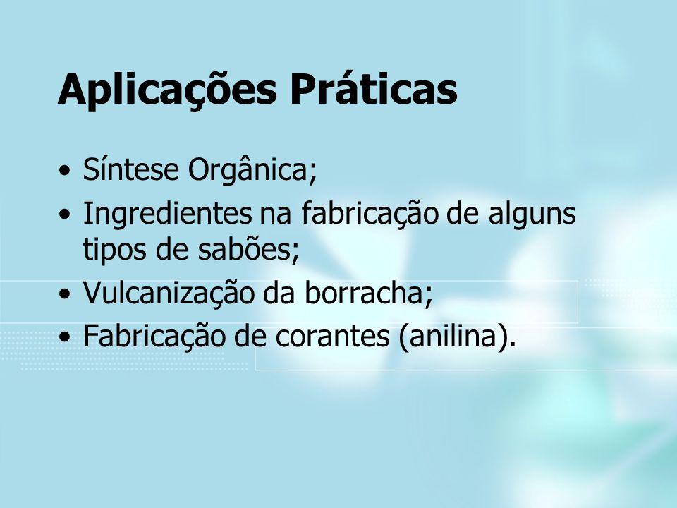 Aplicações Práticas Síntese Orgânica; Ingredientes na fabricação de alguns tipos de sabões; Vulcanização da borracha; Fabricação de corantes (anilina)