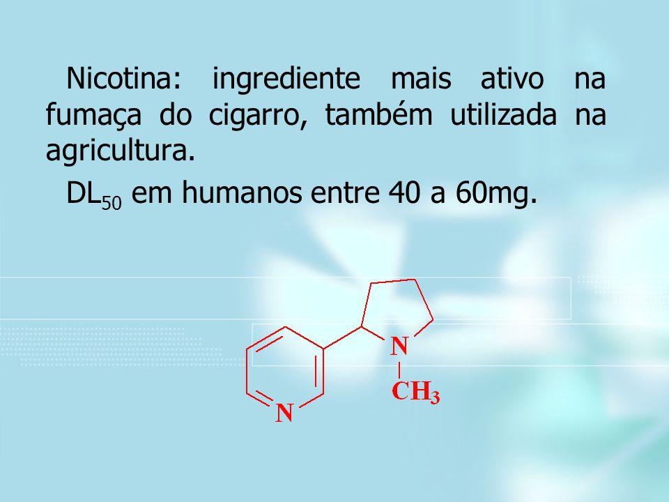 Nicotina: ingrediente mais ativo na fumaça do cigarro, também utilizada na agricultura. DL 50 em humanos entre 40 a 60mg.