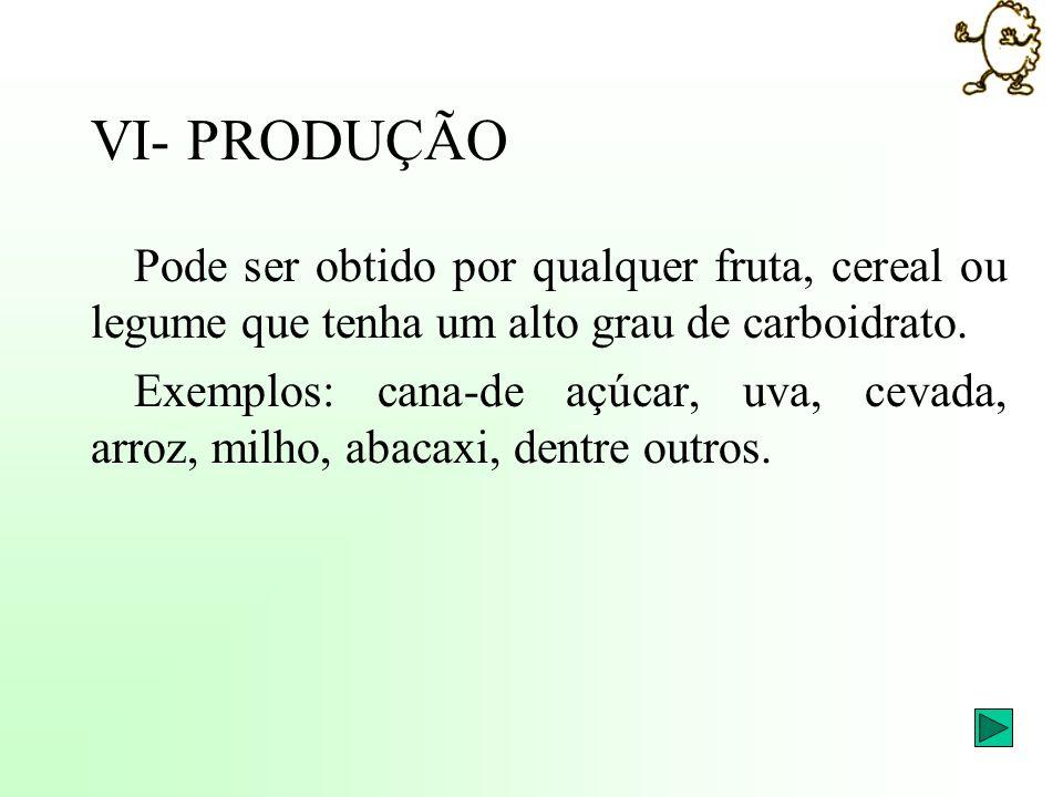 VI- PRODUÇÃO Pode ser obtido por qualquer fruta, cereal ou legume que tenha um alto grau de carboidrato. Exemplos: cana-de açúcar, uva, cevada, arroz,