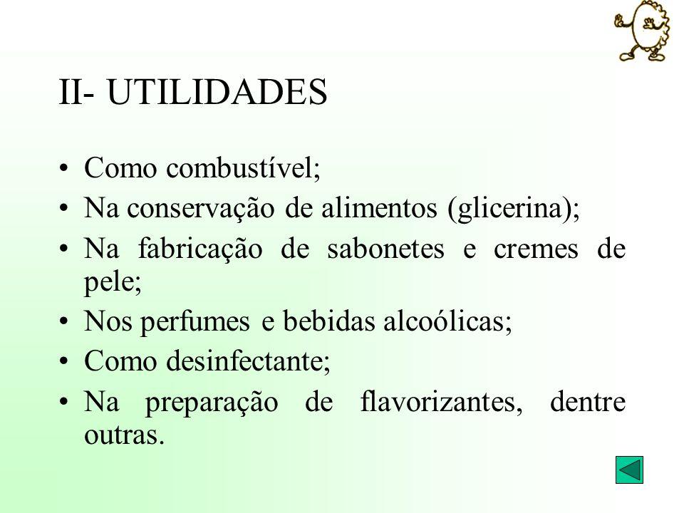 II- UTILIDADES Como combustível; Na conservação de alimentos (glicerina); Na fabricação de sabonetes e cremes de pele; Nos perfumes e bebidas alcoólic