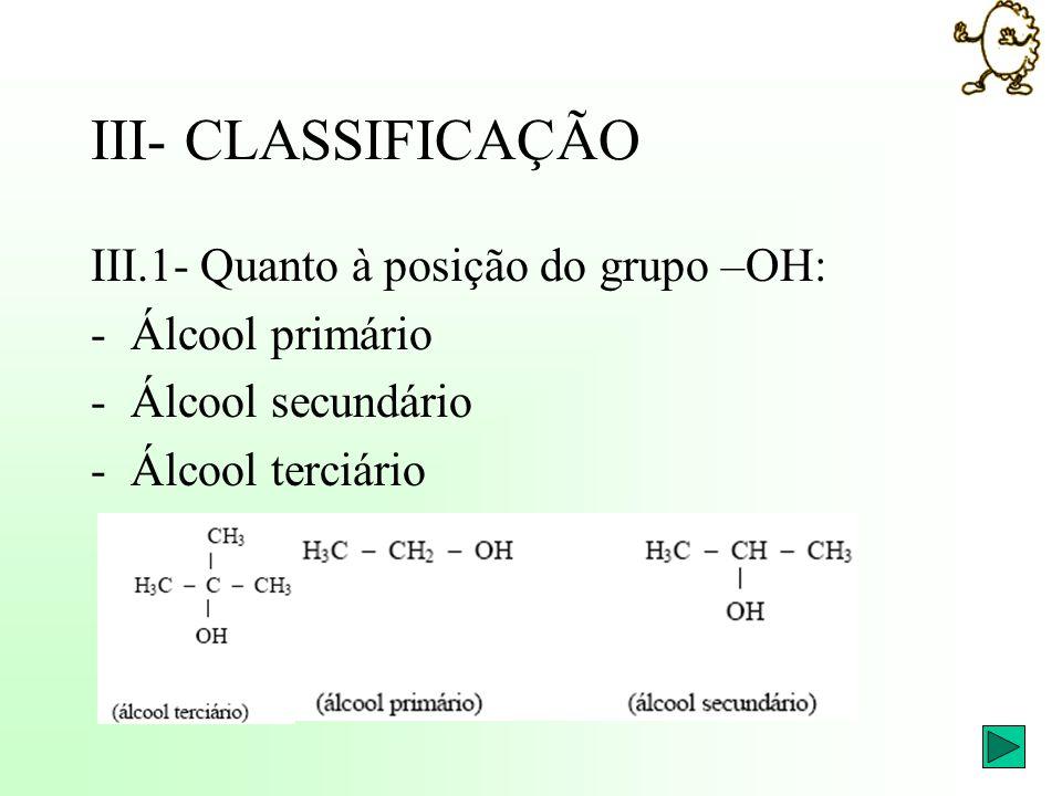 III- CLASSIFICAÇÃO III.1- Quanto à posição do grupo –OH: -Álcool primário -Álcool secundário -Álcool terciário
