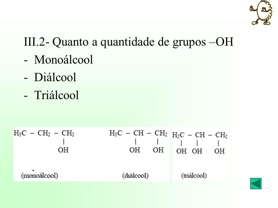 III.2- Quanto a quantidade de grupos –OH -Monoálcool -Diálcool -Triálcool