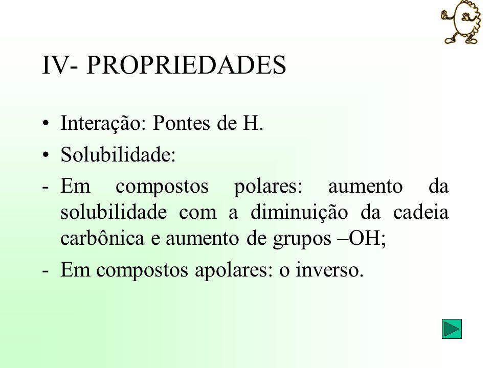 IV- PROPRIEDADES Interação: Pontes de H. Solubilidade: -Em compostos polares: aumento da solubilidade com a diminuição da cadeia carbônica e aumento d