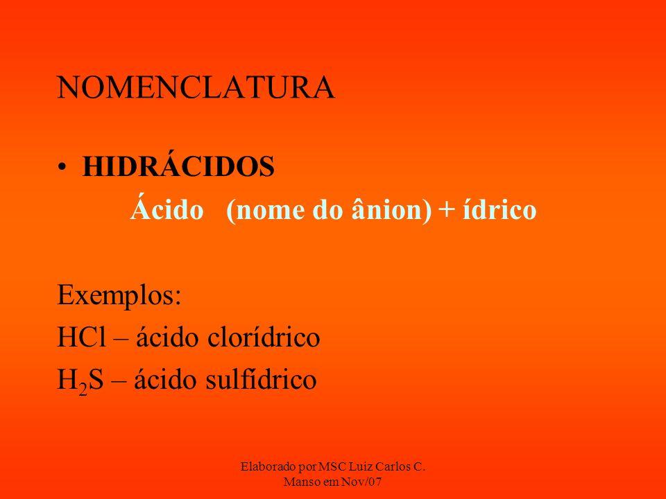 Elaborado por MSC Luiz Carlos C. Manso em Nov/07 NOMENCLATURA HIDRÁCIDOS Ácido (nome do ânion) + ídrico Exemplos: HCl – ácido clorídrico H 2 S – ácido