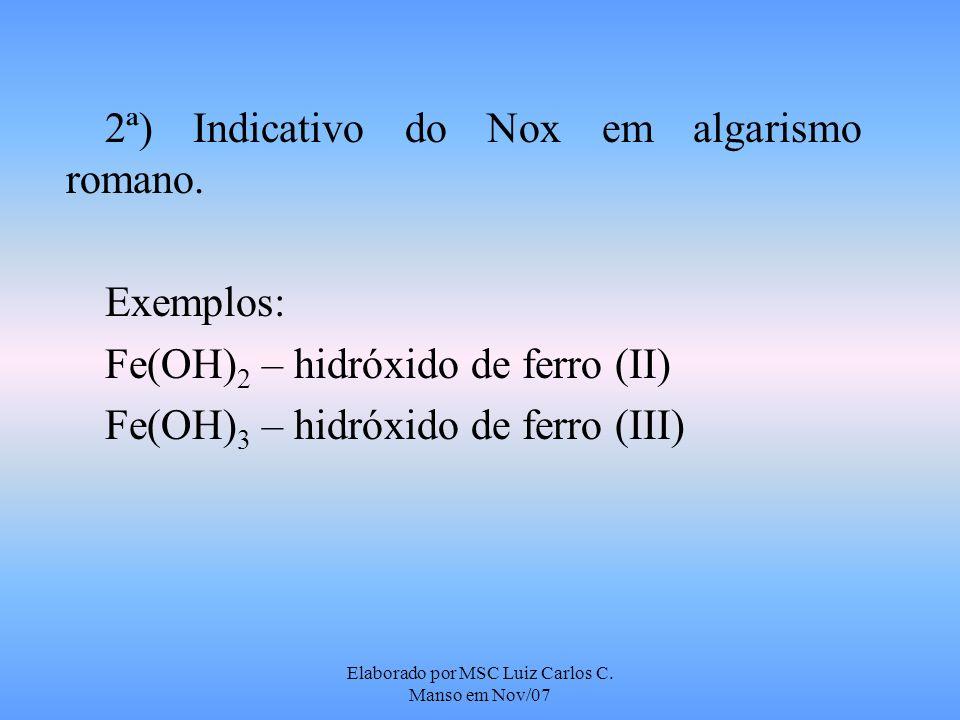 Elaborado por MSC Luiz Carlos C. Manso em Nov/07 2ª) Indicativo do Nox em algarismo romano. Exemplos: Fe(OH) 2 – hidróxido de ferro (II) Fe(OH) 3 – hi