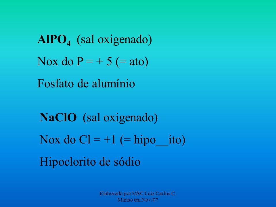Elaborado por MSC Luiz Carlos C. Manso em Nov/07 AlPO 4 (sal oxigenado) Nox do P = + 5 (= ato) Fosfato de alumínio NaClO (sal oxigenado) Nox do Cl = +
