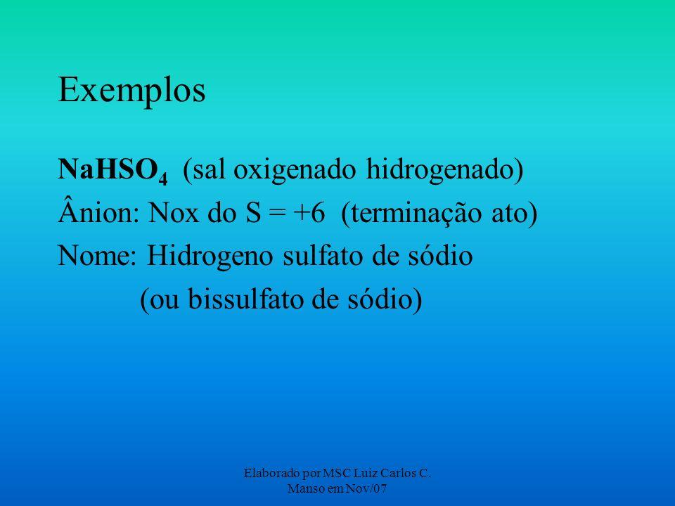 Elaborado por MSC Luiz Carlos C. Manso em Nov/07 Exemplos NaHSO 4 (sal oxigenado hidrogenado) Ânion: Nox do S = +6 (terminação ato) Nome: Hidrogeno su