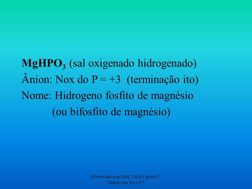 Elaborado por MSC Luiz Carlos C. Manso em Nov/07 MgHPO 3 (sal oxigenado hidrogenado) Ânion: Nox do P = +3 (terminação ito) Nome: Hidrogeno fosfito de