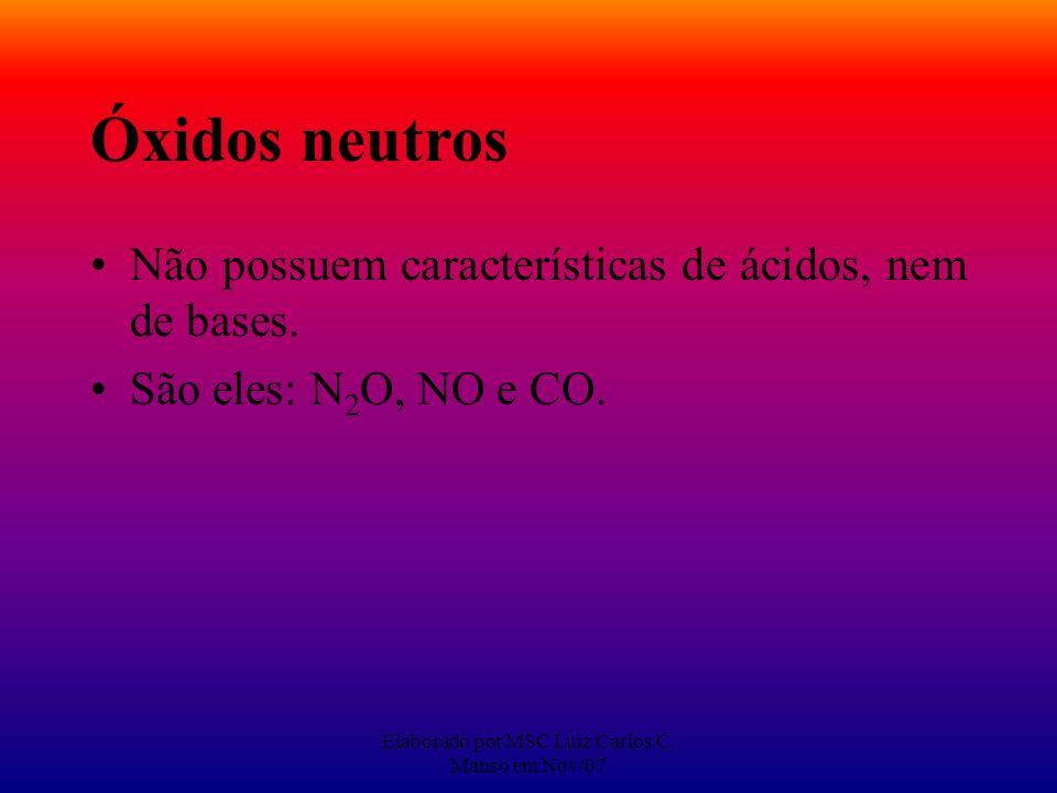 Elaborado por MSC Luiz Carlos C. Manso em Nov/07 Óxidos neutros Não possuem características de ácidos, nem de bases. São eles: N 2 O, NO e CO.
