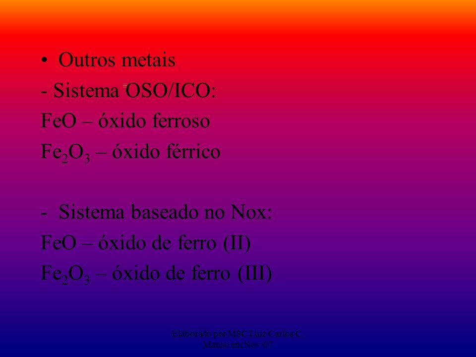 Elaborado por MSC Luiz Carlos C. Manso em Nov/07 Outros metais - Sistema OSO/ICO: FeO – óxido ferroso Fe 2 O 3 – óxido férrico -Sistema baseado no Nox