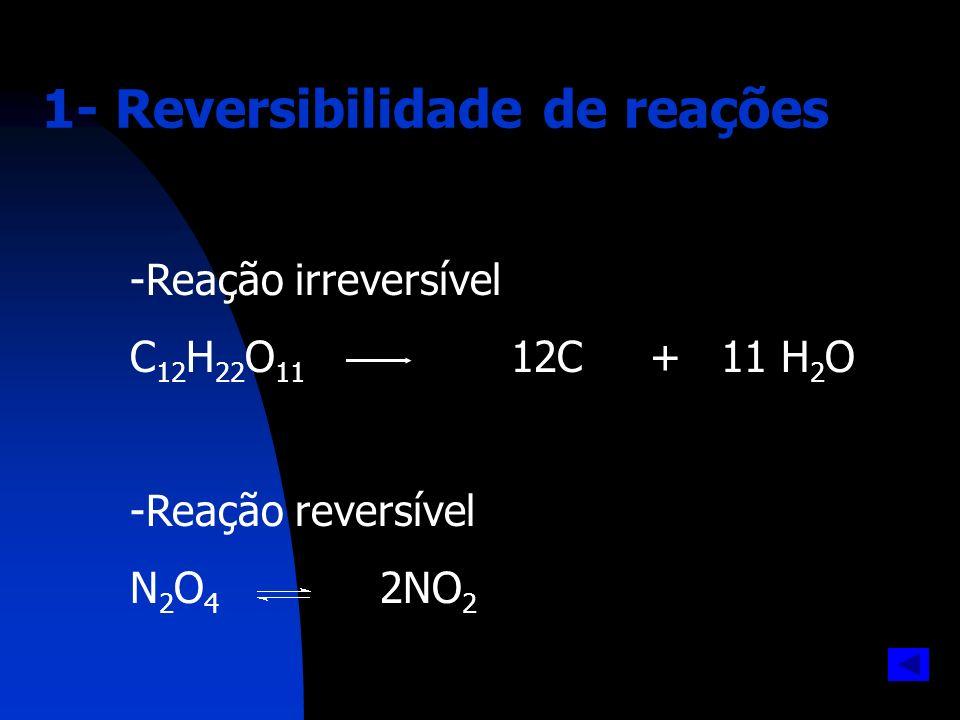 1- Reversibilidade de reações -Reação irreversível C 12 H 22 O 11 12C + 11 H 2 O -Reação reversível N 2 O 4 2NO 2