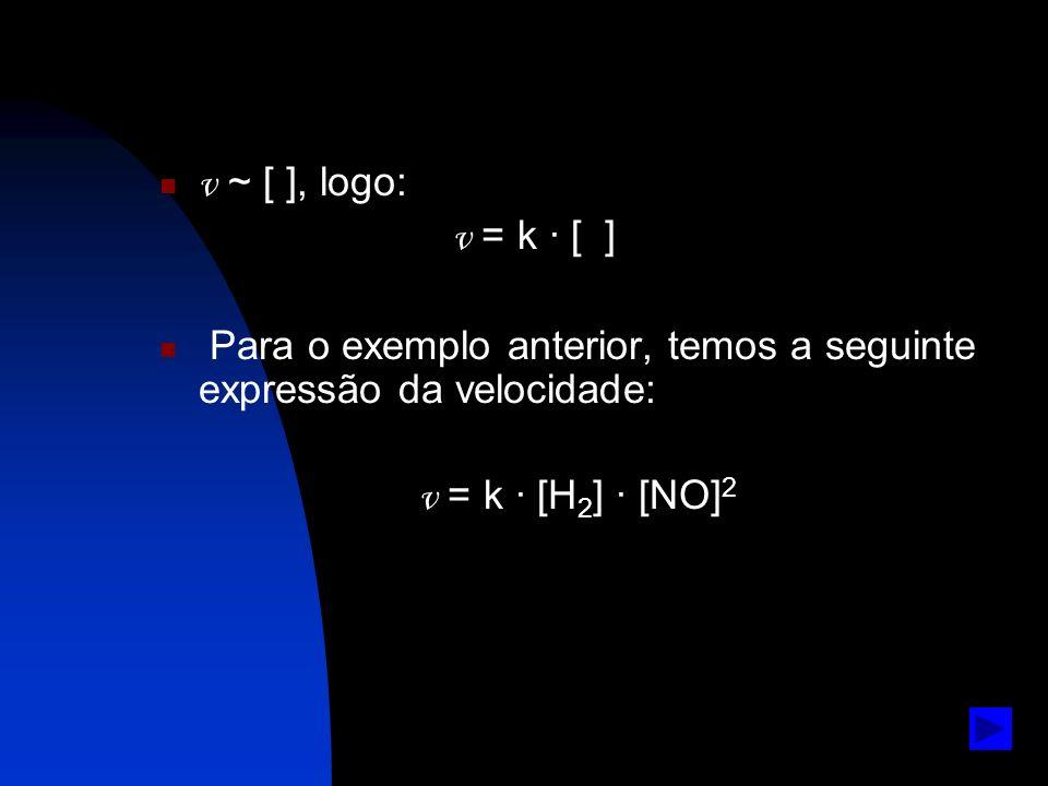 v ~ [ ], logo: v = k · [ ] Para o exemplo anterior, temos a seguinte expressão da velocidade: v = k · [H 2 ] · [NO] 2