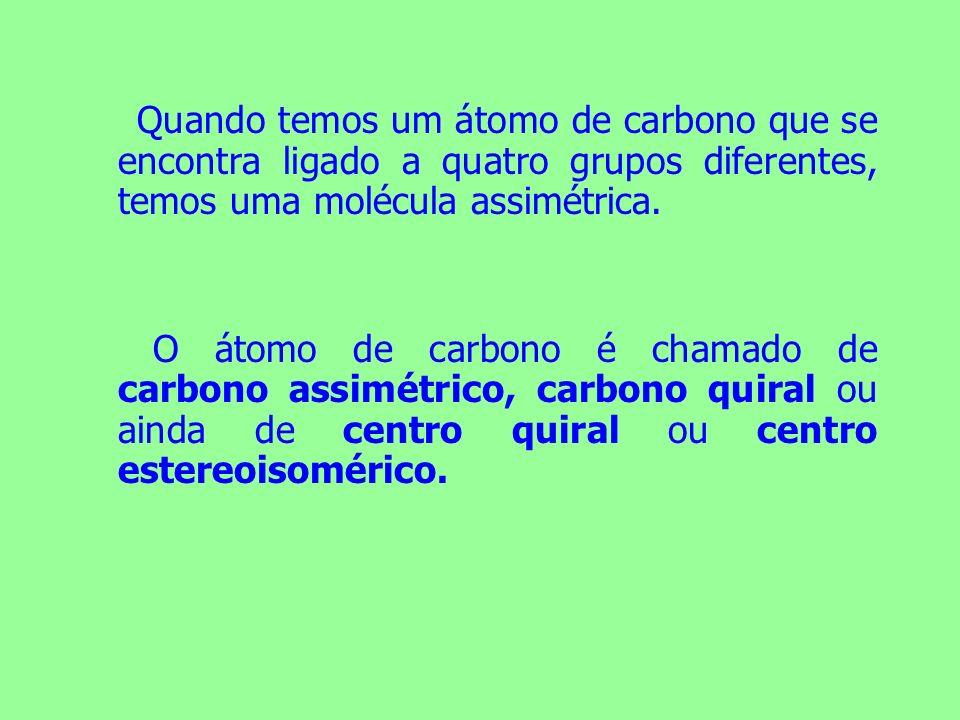 Quando temos um átomo de carbono que se encontra ligado a quatro grupos diferentes, temos uma molécula assimétrica. O átomo de carbono é chamado de ca