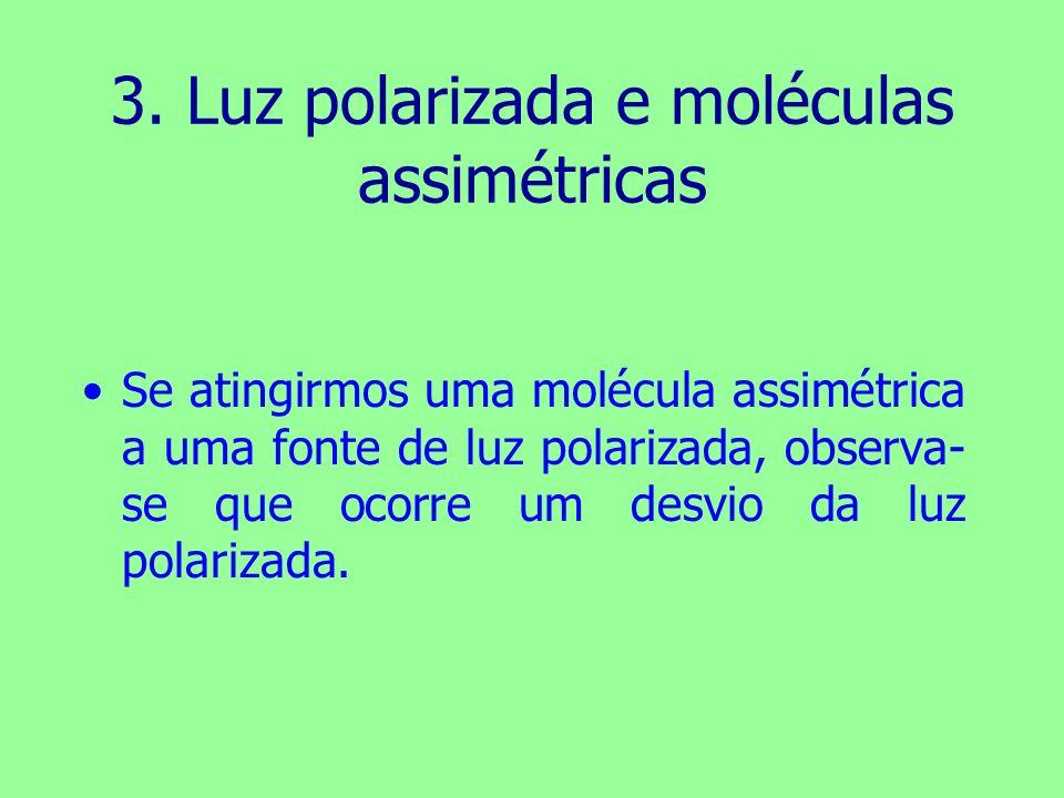 3. Luz polarizada e moléculas assimétricas Se atingirmos uma molécula assimétrica a uma fonte de luz polarizada, observa- se que ocorre um desvio da l