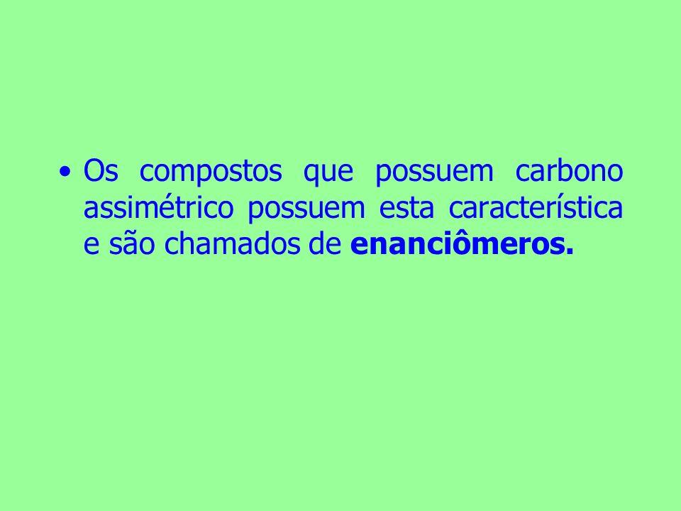 Os compostos que possuem carbono assimétrico possuem esta característica e são chamados de enanciômeros.