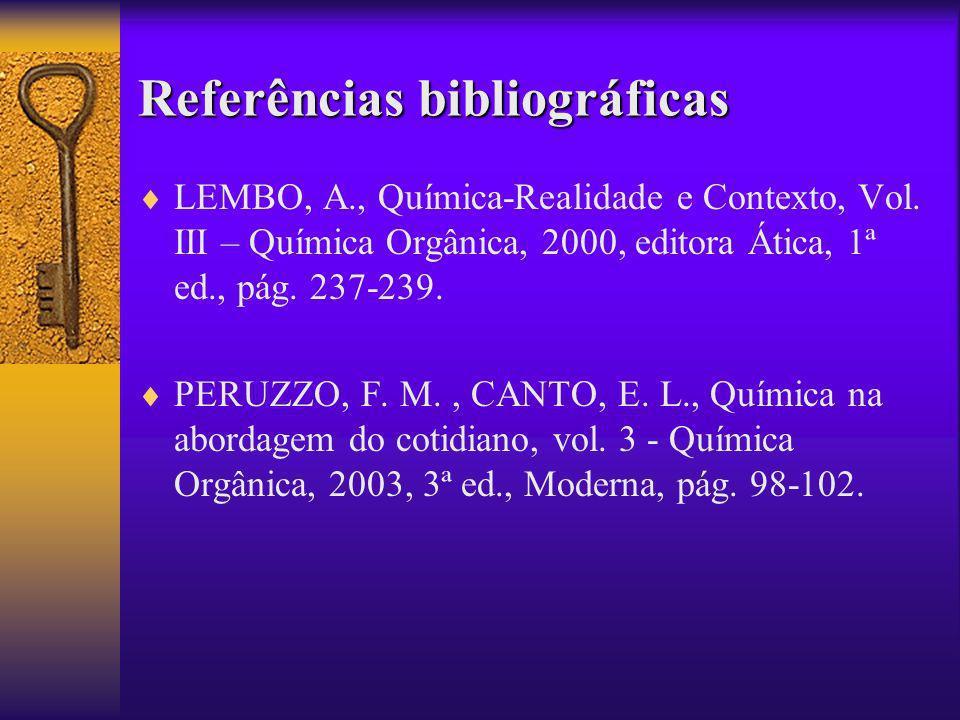 Referências bibliográficas LEMBO, A., Química-Realidade e Contexto, Vol. III – Química Orgânica, 2000, editora Ática, 1ª ed., pág. 237-239. PERUZZO, F