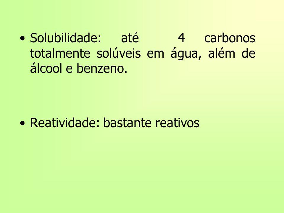 Solubilidade: até 4 carbonos totalmente solúveis em água, além de álcool e benzeno. Reatividade: bastante reativos