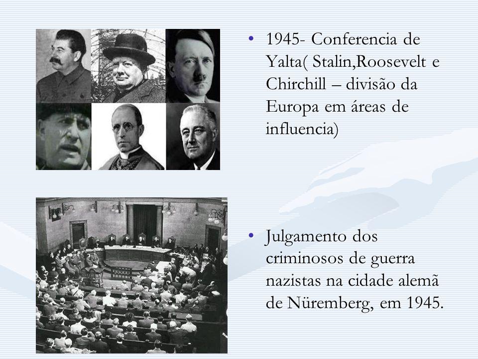 1945- Conferencia de Yalta( Stalin,Roosevelt e Chirchill – divisão da Europa em áreas de influencia) Julgamento dos criminosos de guerra nazistas na c