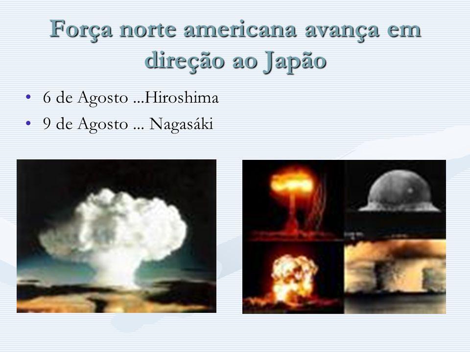 Força norte americana avança em direção ao Japão 6 de Agosto...Hiroshima 9 de Agosto... Nagasáki