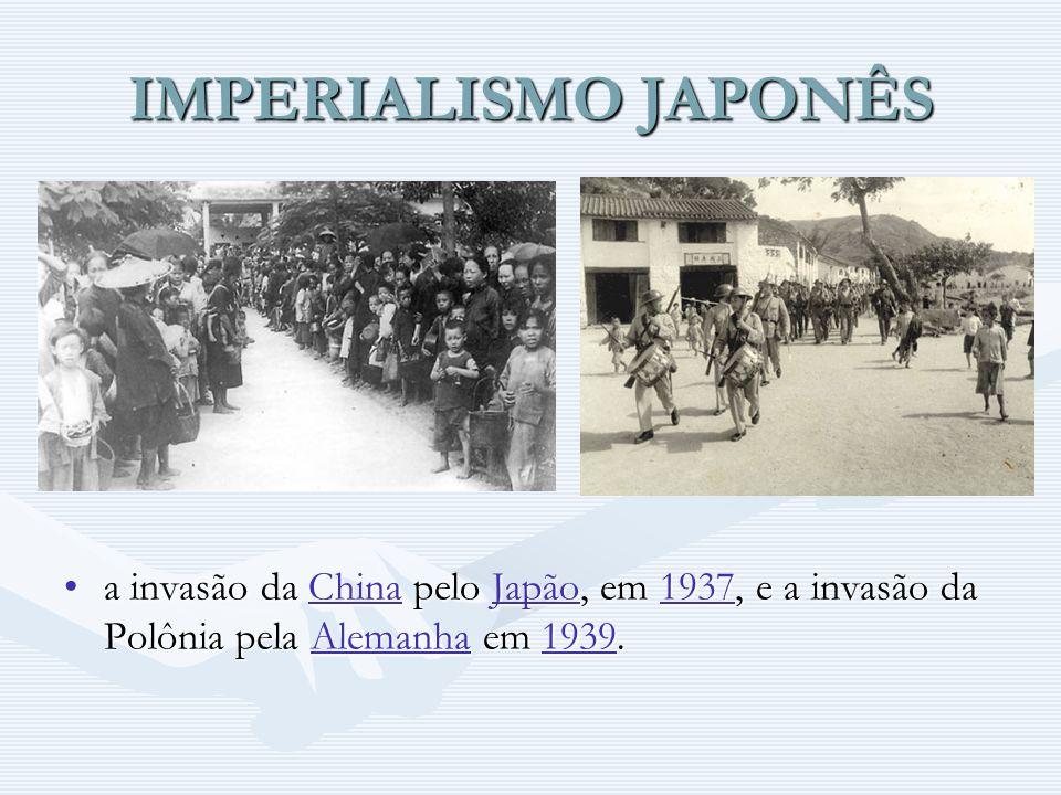 IMPERIALISMO JAPONÊS a invasão da China pelo Japão, em 1937, e a invasão da Polônia pela Alemanha em 1939.ChinaJapão1937Alemanha1939