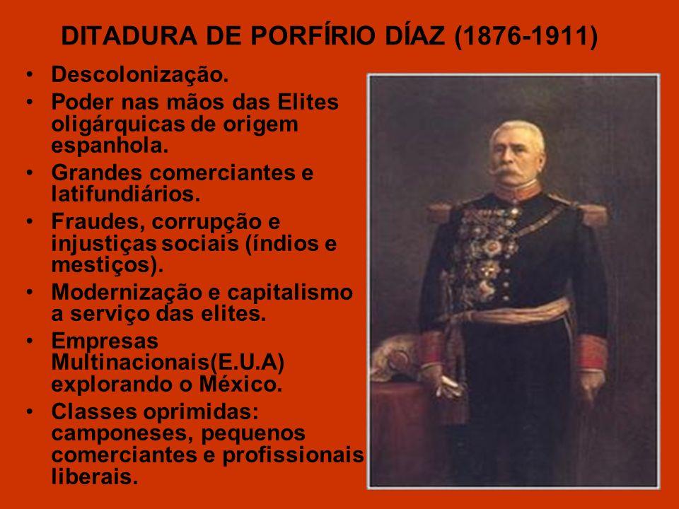 DITADURA DE PORFÍRIO DÍAZ (1876-1911) Descolonização. Poder nas mãos das Elites oligárquicas de origem espanhola. Grandes comerciantes e latifundiário