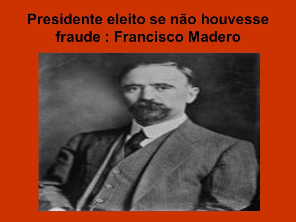 Presidente eleito se não houvesse fraude : Francisco Madero