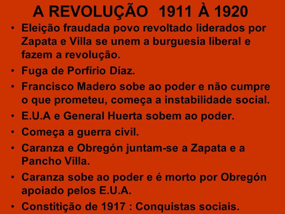 A REVOLUÇÃO 1911 À 1920 Eleição fraudada povo revoltado liderados por Zapata e Villa se unem a burguesia liberal e fazem a revolução. Fuga de Porfírio