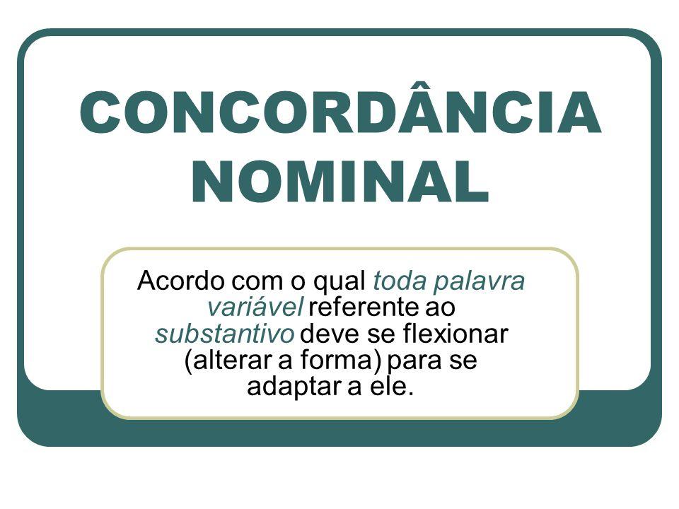 CONCORDÂNCIA NOMINAL Acordo com o qual toda palavra variável referente ao substantivo deve se flexionar (alterar a forma) para se adaptar a ele.
