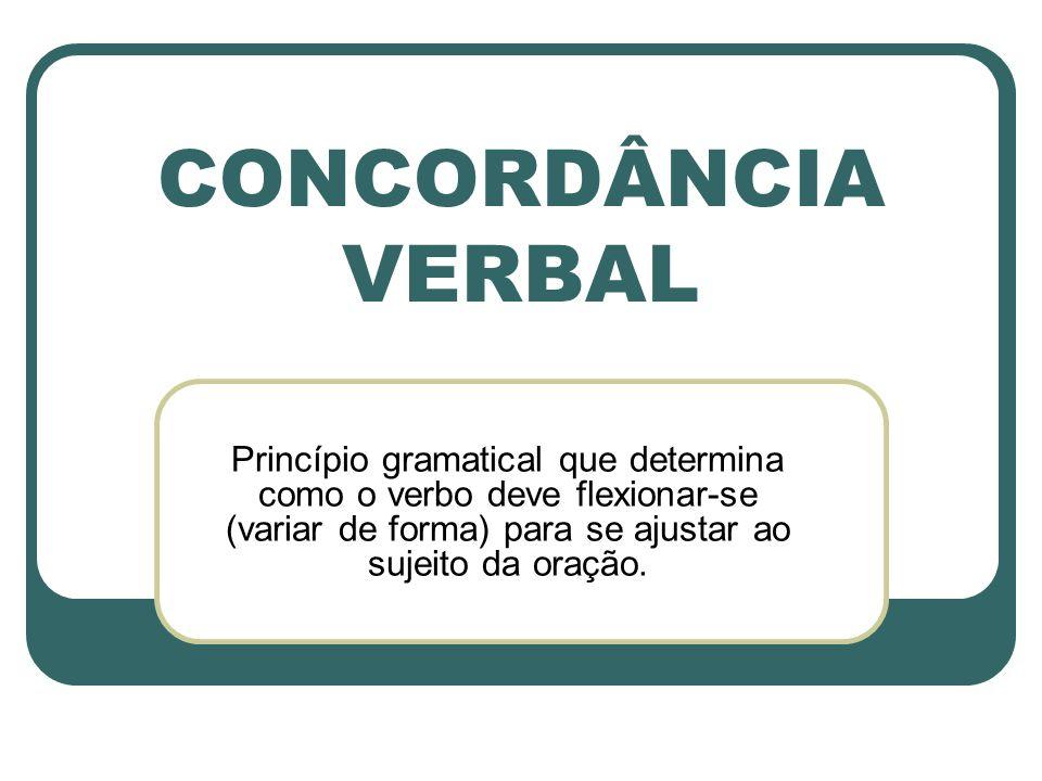 CONCORDÂNCIA VERBAL Princípio gramatical que determina como o verbo deve flexionar-se (variar de forma) para se ajustar ao sujeito da oração.