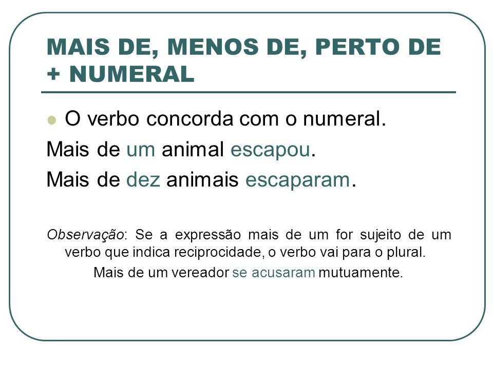 MAIS DE, MENOS DE, PERTO DE + NUMERAL O verbo concorda com o numeral. Mais de um animal escapou. Mais de dez animais escaparam. Observação: Se a expre
