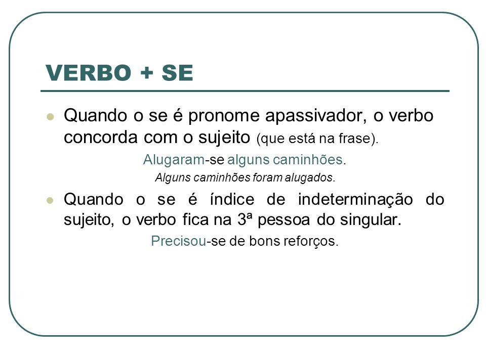 VERBO + SE Quando o se é pronome apassivador, o verbo concorda com o sujeito (que está na frase). Alugaram-se alguns caminhões. Alguns caminhões foram