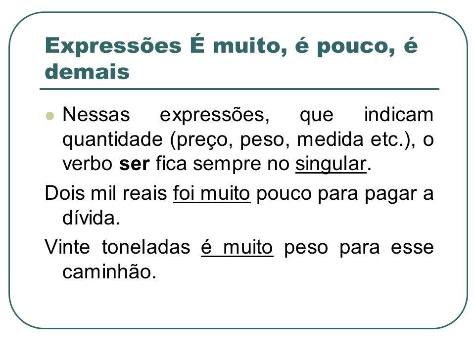 Nessas expressões, que indicam quantidade (preço, peso, medida etc.), o verbo ser fica sempre no singular.