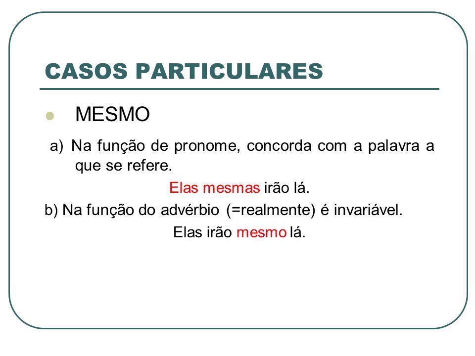 CASOS PARTICULARES MESMO a) Na função de pronome, concorda com a palavra a que se refere. Elas mesmas irão lá. b) Na função do advérbio (=realmente) é