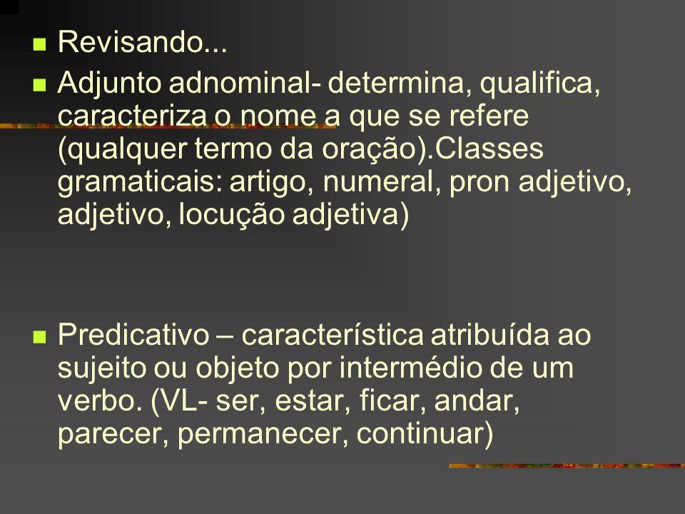 Revisando... Adjunto adnominal- determina, qualifica, caracteriza o nome a que se refere (qualquer termo da oração).Classes gramaticais: artigo, numer