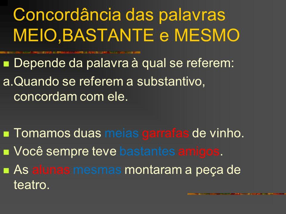 Concordância das palavras MEIO,BASTANTE e MESMO Depende da palavra à qual se referem: a.Quando se referem a substantivo, concordam com ele. Tomamos du