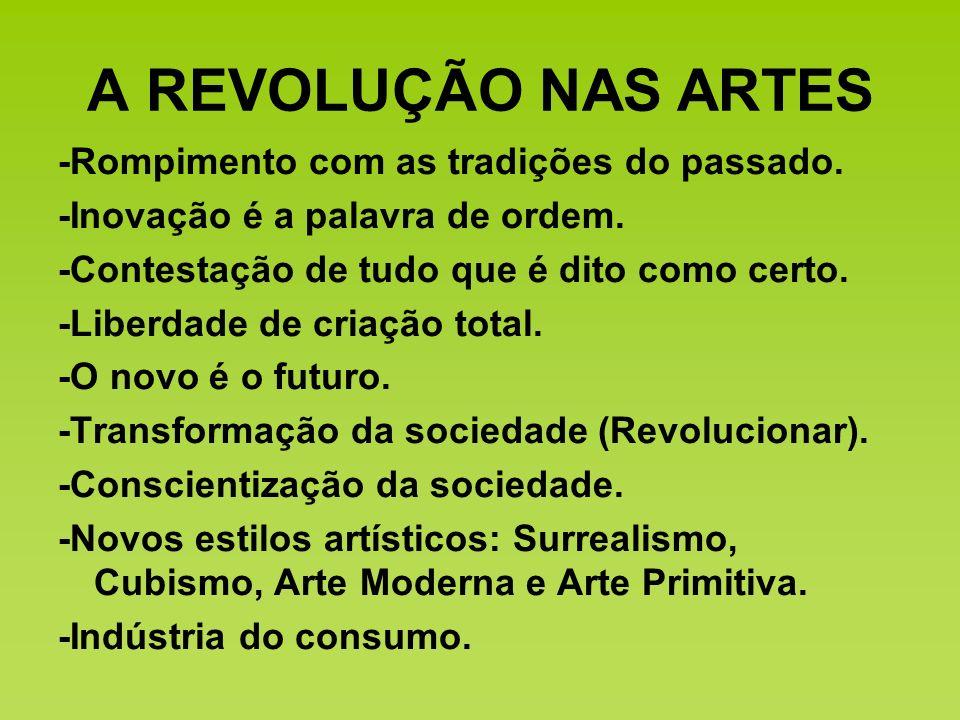 A REVOLUÇÃO NAS ARTES -Rompimento com as tradições do passado. -Inovação é a palavra de ordem. -Contestação de tudo que é dito como certo. -Liberdade