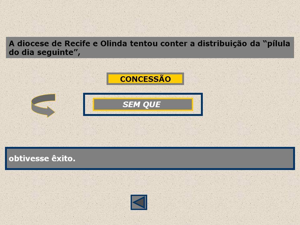 A diocese de Recife e Olinda tentou conter a distribuição da pílula do dia seguinte, obtivesse êxito. SEM QUE obtivesse êxito. CONCESSÃO