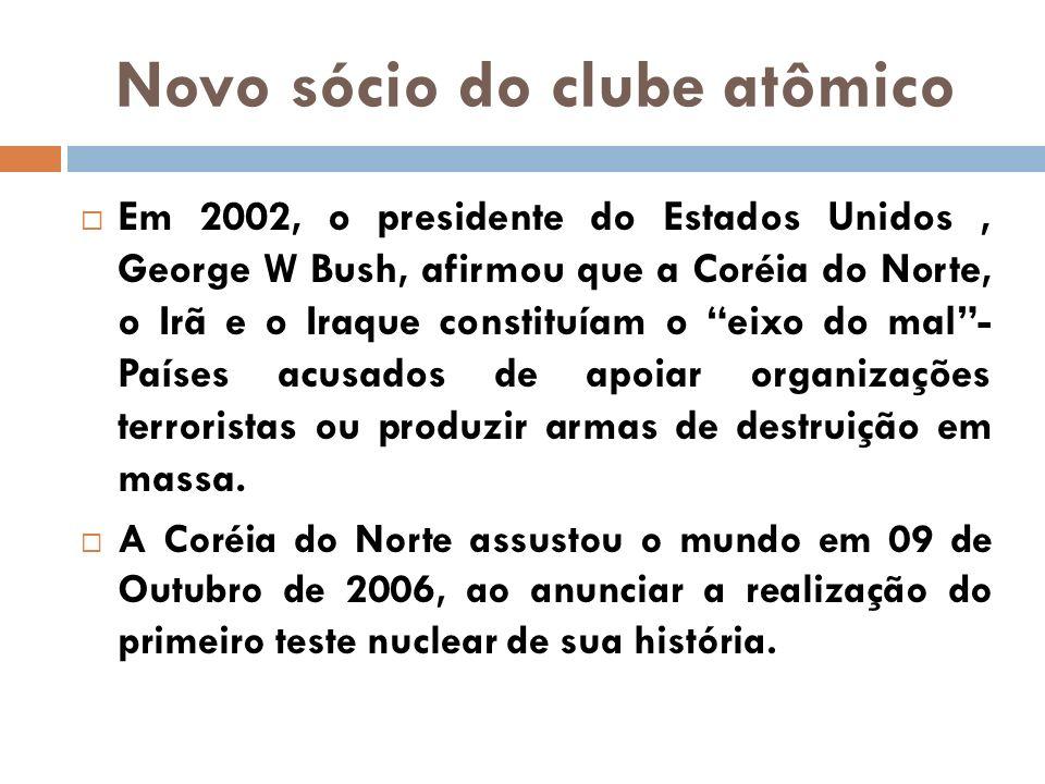 Novo sócio do clube atômico Em 2002, o presidente do Estados Unidos, George W Bush, afirmou que a Coréia do Norte, o Irã e o Iraque constituíam o eixo