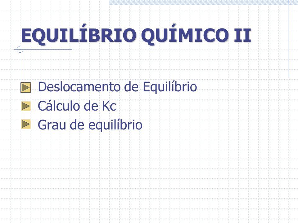 EQUILÍBRIO QUÍMICO II Deslocamento de Equilíbrio Cálculo de Kc Grau de equilíbrio
