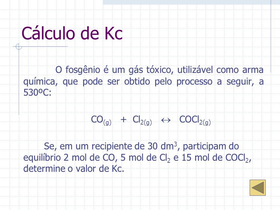 Cálculo de Kc O fosgênio é um gás tóxico, utilizável como arma química, que pode ser obtido pelo processo a seguir, a 530ºC: CO (g) + Cl 2(g) COCl 2(g) Se, em um recipiente de 30 dm 3, participam do equilíbrio 2 mol de CO, 5 mol de Cl 2 e 15 mol de COCl 2, determine o valor de Kc.