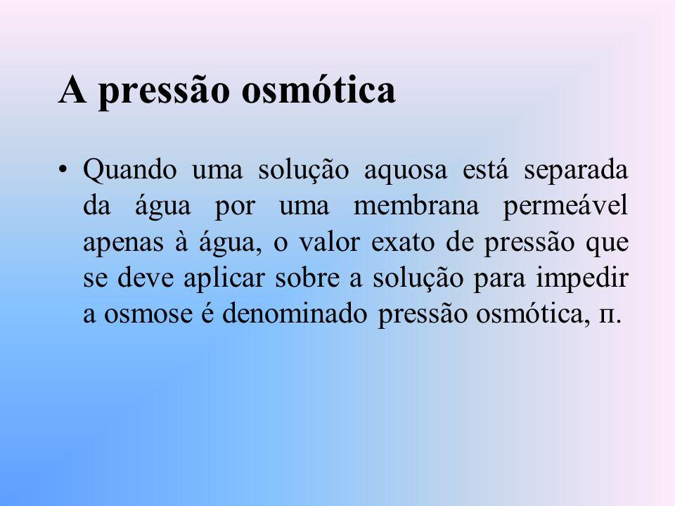 A pressão osmótica Quando uma solução aquosa está separada da água por uma membrana permeável apenas à água, o valor exato de pressão que se deve aplicar sobre a solução para impedir a osmose é denominado pressão osmótica, п.