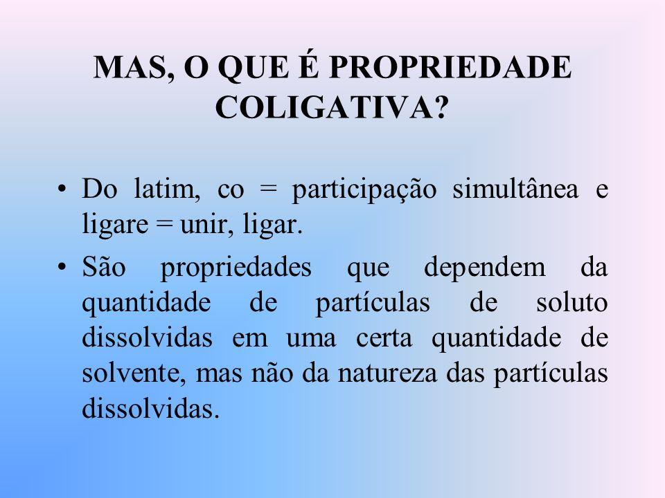 MAS, O QUE É PROPRIEDADE COLIGATIVA? Do latim, co = participação simultânea e ligare = unir, ligar. São propriedades que dependem da quantidade de par