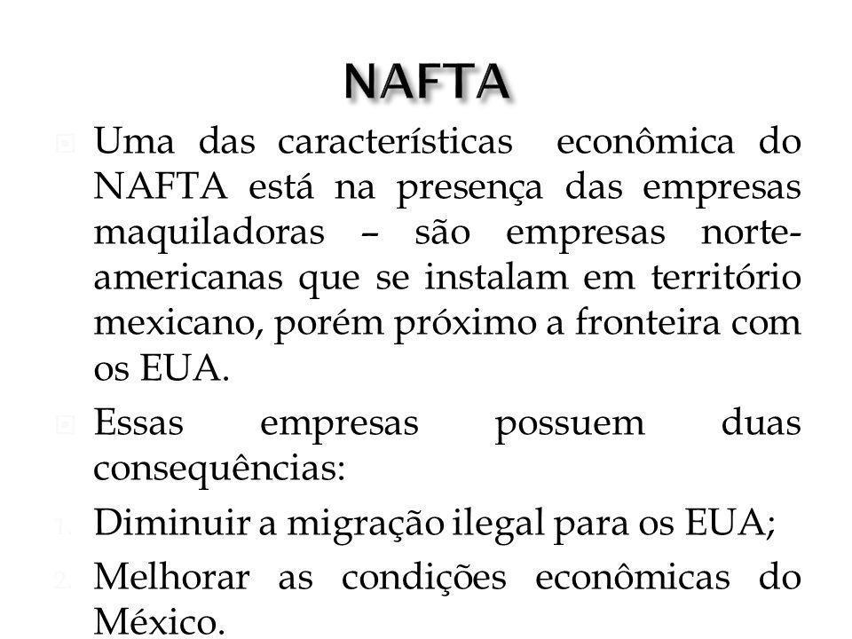 Uma das características econômica do NAFTA está na presença das empresas maquiladoras – são empresas norte- americanas que se instalam em território m