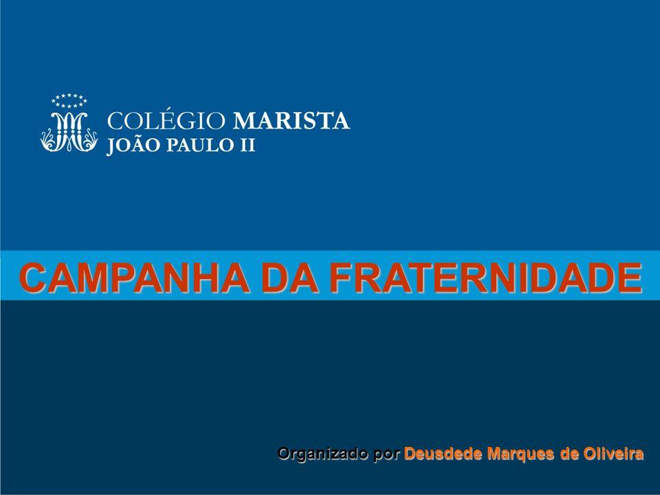 CAMPANHA DA FRATERNIDADE Organizado por Deusdede Marques de Oliveira