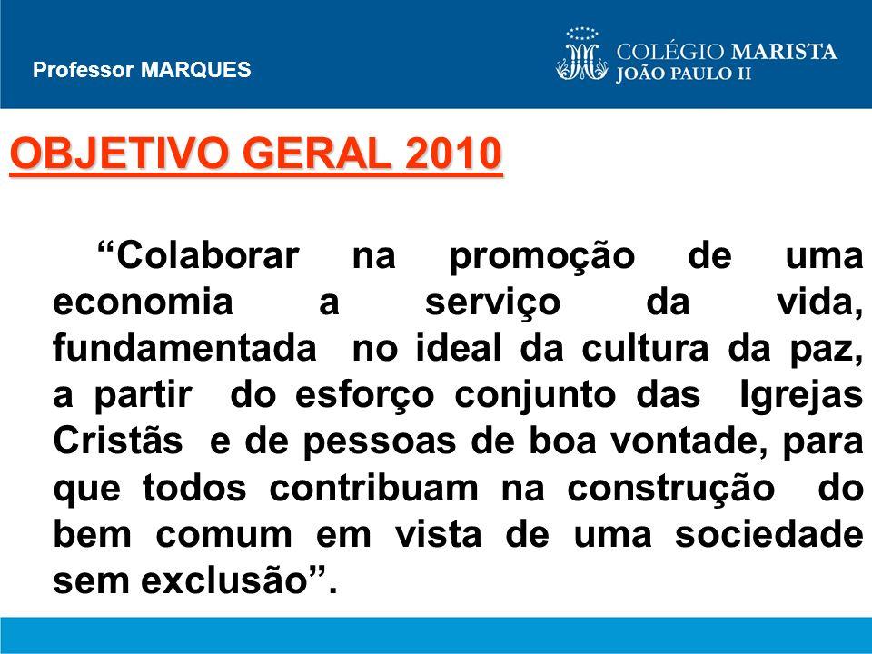 Professor MARQUES OBJETIVO GERAL 2010 Colaborar na promoção de uma economia a serviço da vida, fundamentada no ideal da cultura da paz, a partir do es