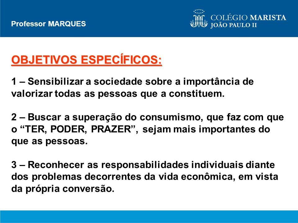 Professor MARQUES OBJETIVOS ESPECÍFICOS: 1 – Sensibilizar a sociedade sobre a importância de valorizar todas as pessoas que a constituem. 2 – Buscar a