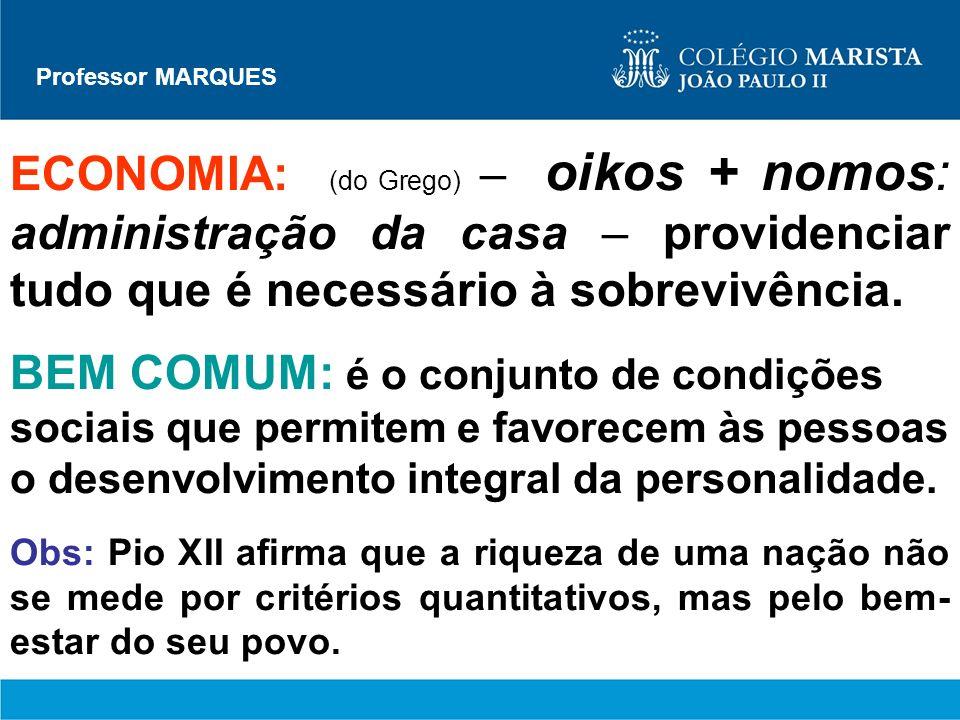 Professor MARQUES ECONOMIA: (do Grego) – oikos + nomos: administração da casa – providenciar tudo que é necessário à sobrevivência. BEM COMUM: é o con