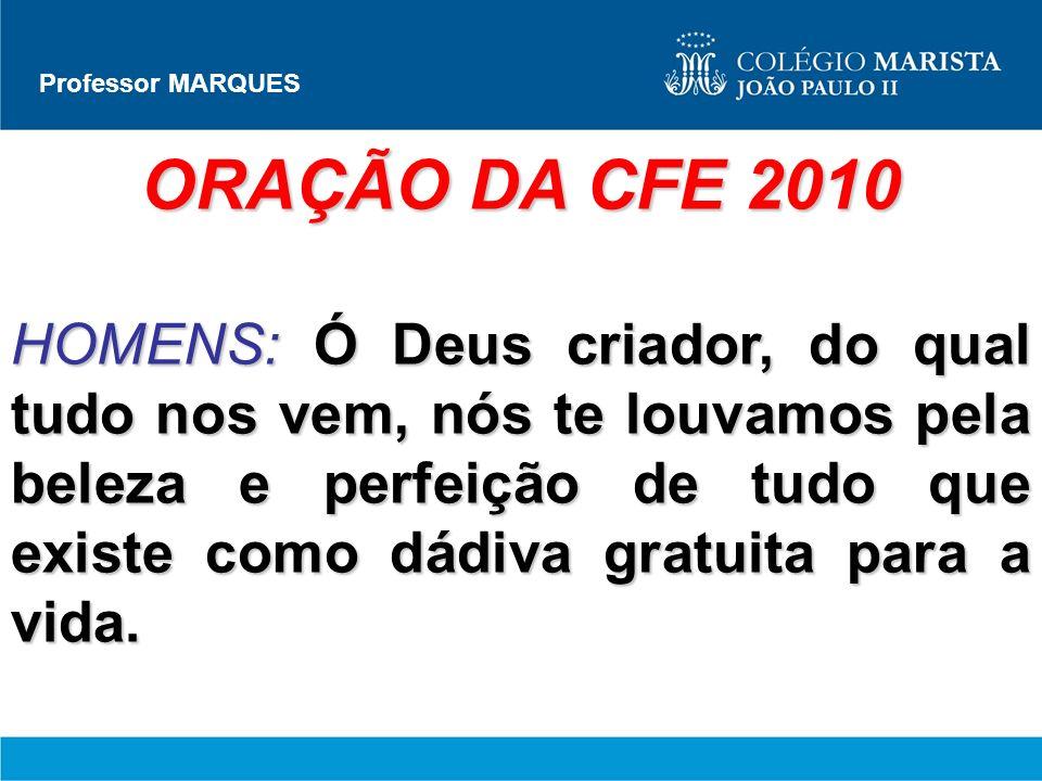 Professor MARQUES ORAÇÃO DA CFE 2010 HOMENS:Ó Deus criador, do qual tudo nos vem, nós te louvamos pela beleza e perfeição de tudo que existe como dádi